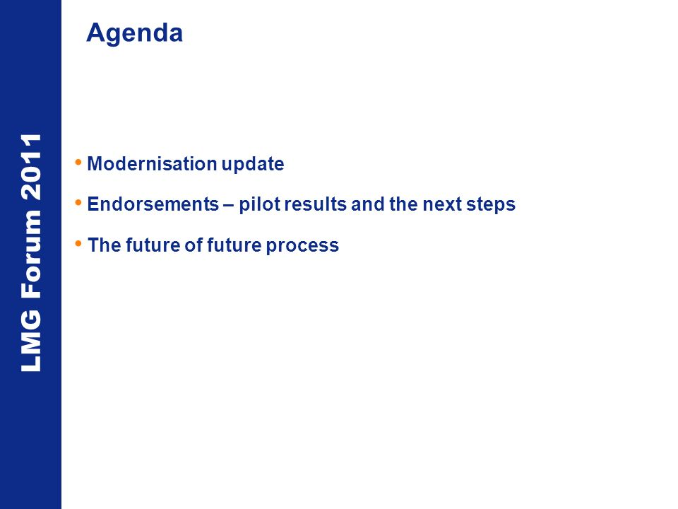 LMG Forum 2011 Agenda Modernisation update Endorsements – pilot results and the next steps The future of future process