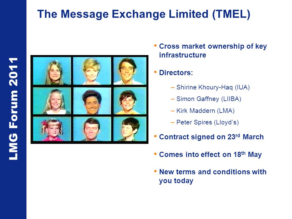 LMG Forum 2011 The Message Exchange Limited (TMEL) Cross market ownership of key infrastructure Directors: –Shirine Khoury-Haq (IUA) –Simon Gaffney (LIIBA) –Kirk Maddern (LMA) –Peter Spires (Lloyds) Contract signed on 23 rd March Comes into effect on 18 th May New terms and conditions with you today