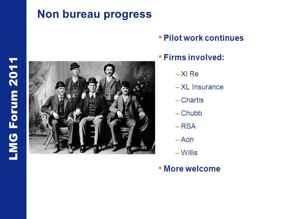 LMG Forum 2011 Non bureau progress Pilot work continues Firms involved: –Xl Re –XL Insurance –Chartis –Chubb –RSA –Aon –Willis More welcome