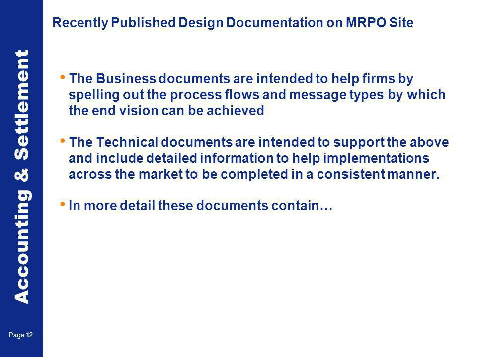 Accounting & Settlement Page 12 Recently Published Design Documentation on MRPO Site The Business documents are intended to help firms by spelling out the process flows and message types by which the end vision can be achieved The Technical documents are intended to support the above and include detailed information to help implementations across the market to be completed in a consistent manner.