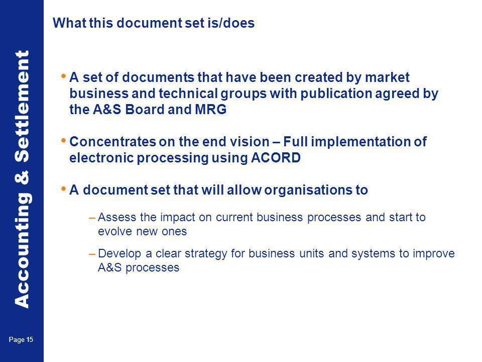 Accounting & Settlement Page 15 What this document set is/does A set of documents that have been created by market business and technical groups with publication agreed by the A&S Board and MRG Concentrates on the end vision – Full implementation of electronic processing using ACORD A document set that will allow organisations to –Assess the impact on current business processes and start to evolve new ones –Develop a clear strategy for business units and systems to improve A&S processes