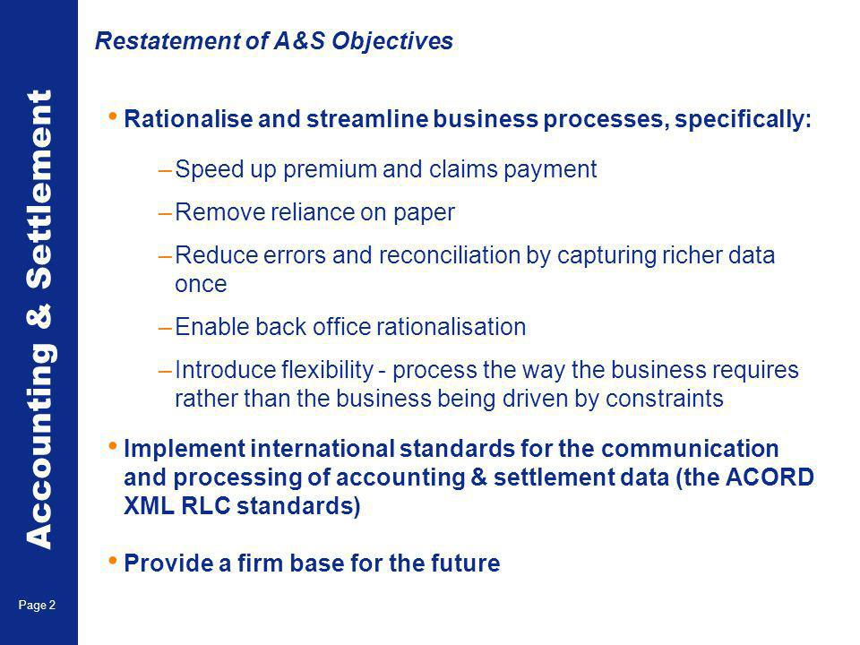 Accounting & Settlement Page 2 Restatement of A&S Objectives Rationalise and streamline business processes, specifically: –Speed up premium and claims payment –Remove reliance on paper –Reduce errors and reconciliation by capturing richer data once –Enable back office rationalisation –Introduce flexibility - process the way the business requires rather than the business being driven by constraints Implement international standards for the communication and processing of accounting & settlement data (the ACORD XML RLC standards) Provide a firm base for the future