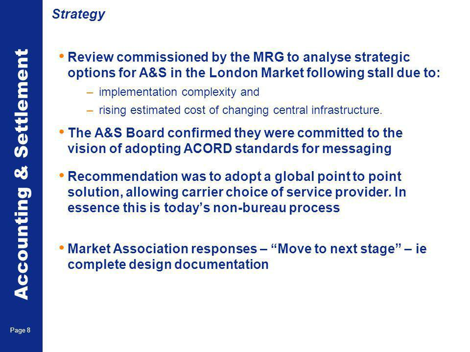 Accounting & Settlement Page 8 Strategy Review commissioned by the MRG to analyse strategic options for A&S in the London Market following stall due to: – implementation complexity and – rising estimated cost of changing central infrastructure.