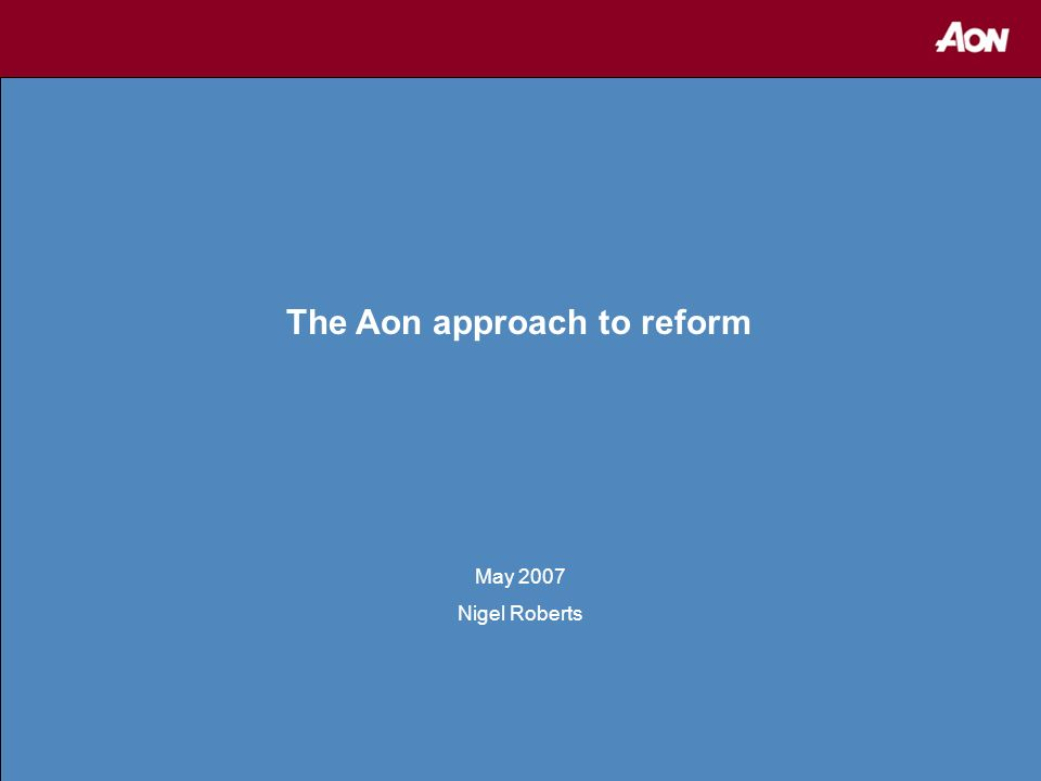 1 The Aon approach to reform May 2007 Nigel Roberts