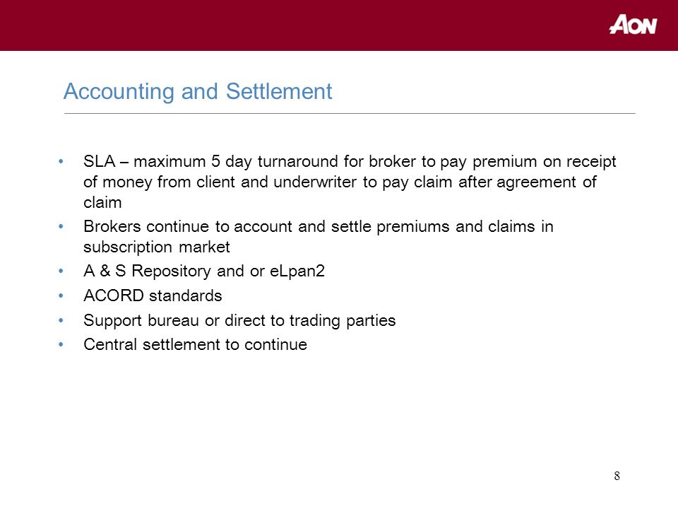 8 SLA – maximum 5 day turnaround for broker to pay premium on receipt of money from client and underwriter to pay claim after agreement of claim Brokers continue to account and settle premiums and claims in subscription market A & S Repository and or eLpan2 ACORD standards Support bureau or direct to trading parties Central settlement to continue Accounting and Settlement