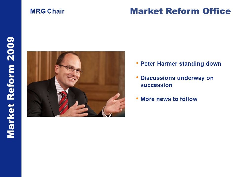 Market Reform 2009 Market Reform Office MRG Chair Peter Harmer standing down Discussions underway on succession More news to follow