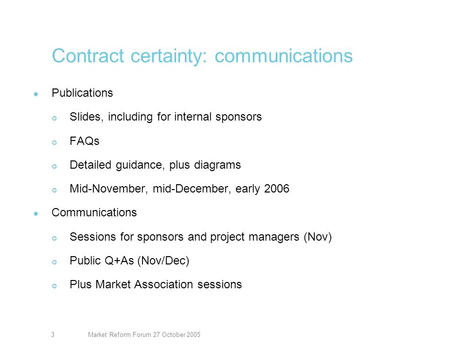 Market Reform Forum 27 October 20053 Contract certainty: communications Publications Slides, including for internal sponsors FAQs Detailed guidance, plus diagrams Mid-November, mid-December, early 2006 Communications Sessions for sponsors and project managers (Nov) Public Q+As (Nov/Dec) Plus Market Association sessions