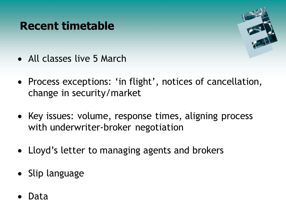 All classes live 5 March Process exceptions: in flight, notices of cancellation, change in security/market Key issues: volume, response times, aligning process with underwriter-broker negotiation Lloyds letter to managing agents and brokers Slip language Data Recent timetable