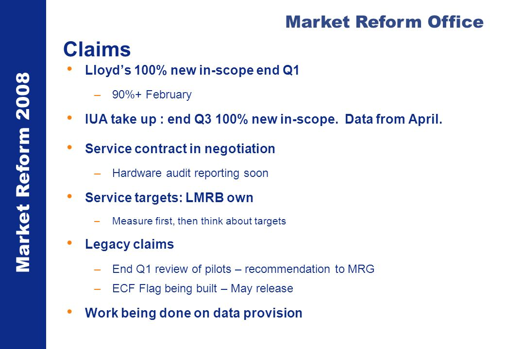 Market Reform 2008 Market Reform Office Claims Lloyds 100% new in-scope end Q1 –90%+ February IUA take up : end Q3 100% new in-scope.