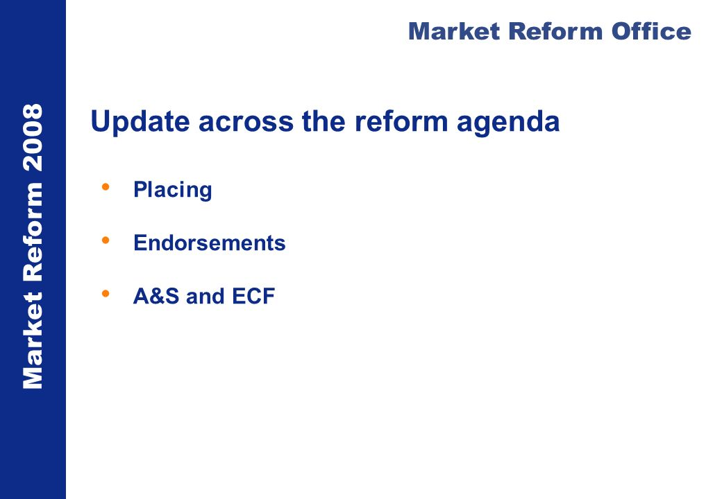 Market Reform 2008 Market Reform Office Update across the reform agenda Placing Endorsements A&S and ECF