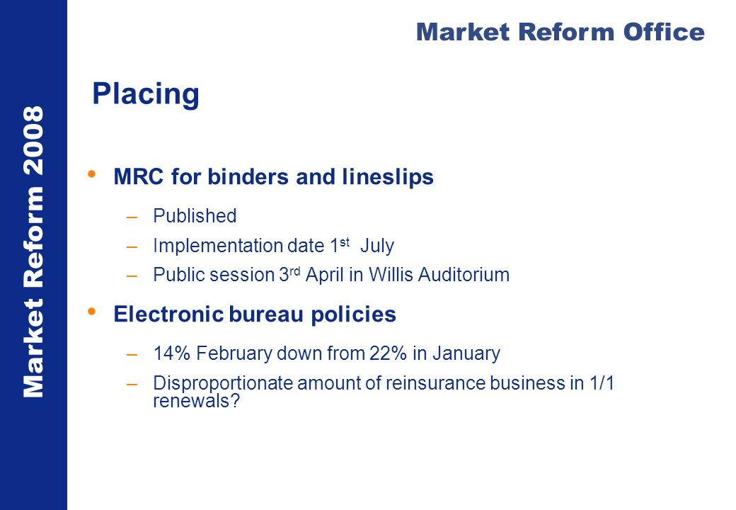 Market Reform 2008 Market Reform Office Placing MRC for binders and lineslips –Published –Implementation date 1 st July –Public session 3 rd April in Willis Auditorium Electronic bureau policies –14% February down from 22% in January –Disproportionate amount of reinsurance business in 1/1 renewals