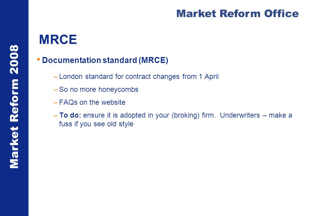 Market Reform 2008 Market Reform Office MRCE Documentation standard (MRCE) –London standard for contract changes from 1 April –So no more honeycombs –FAQs on the website –To do: ensure it is adopted in your (broking) firm.
