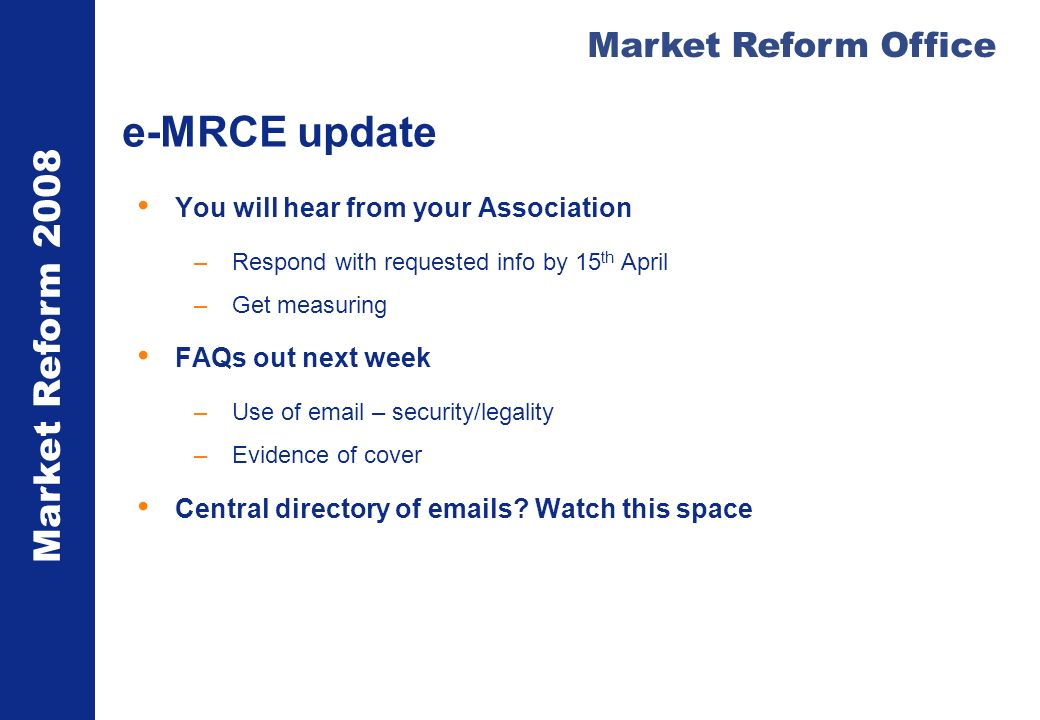 Market Reform 2008 Market Reform Office e-MRCE update You will hear from your Association –Respond with requested info by 15 th April –Get measuring FAQs out next week –Use of  – security/legality –Evidence of cover Central directory of  s.