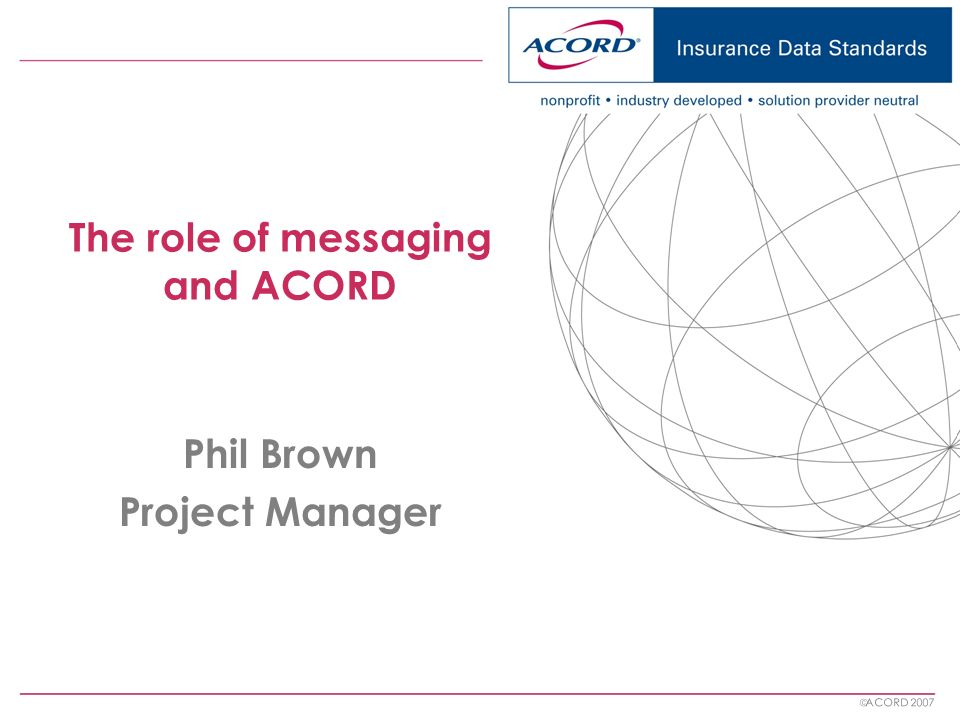 ACORD 2007 The role of messaging and ACORD Phil Brown Project Manager