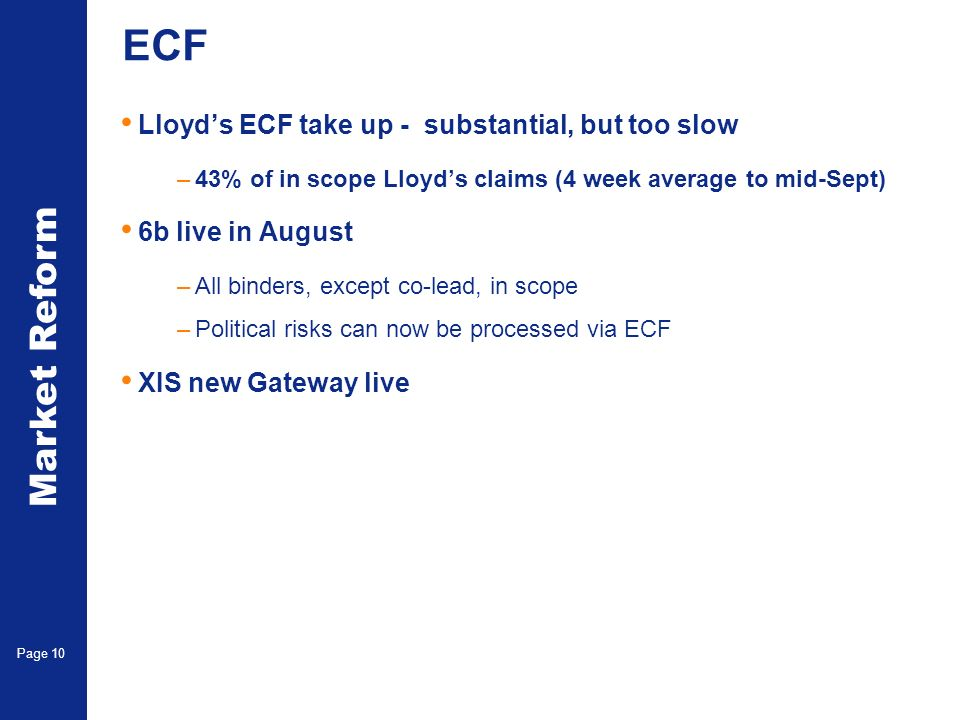 Market Reform Page 10 ECF Lloyds ECF take up - substantial, but too slow –43% of in scope Lloyds claims (4 week average to mid-Sept) 6b live in August –All binders, except co-lead, in scope –Political risks can now be processed via ECF XIS new Gateway live