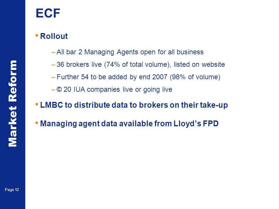Market Reform Page 12 ECF Rollout –All bar 2 Managing Agents open for all business –36 brokers live (74% of total volume), listed on website –Further 54 to be added by end 2007 (98% of volume) –© 20 IUA companies live or going live LMBC to distribute data to brokers on their take-up Managing agent data available from Lloyds FPD