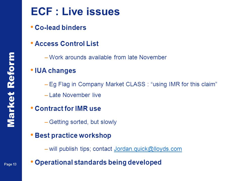 Market Reform Page 13 ECF : Live issues Co-lead binders Access Control List –Work arounds available from late November IUA changes –Eg Flag in Company Market CLASS : using IMR for this claim –Late November live Contract for IMR use –Getting sorted, but slowly Best practice workshop –will publish tips; contact Jordan.quick@lloyds.comJordan.quick@lloyds.com Operational standards being developed