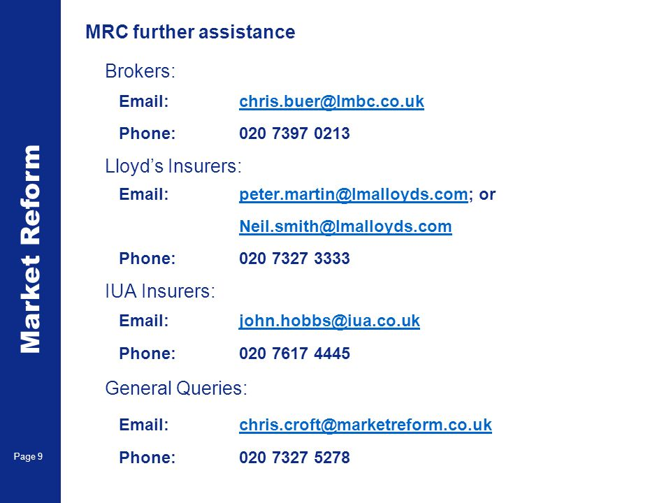 Market Reform Page 9 MRC further assistance Brokers: Email:chris.buer@lmbc.co.ukchris.buer@lmbc.co.uk Phone:020 7397 0213 Lloyds Insurers: Email:peter.martin@lmalloyds.com; orpeter.martin@lmalloyds.com Neil.smith@lmalloyds.com Phone:020 7327 3333 IUA Insurers: Email:john.hobbs@iua.co.ukjohn.hobbs@iua.co.uk Phone:020 7617 4445 General Queries: Email:chris.croft@marketreform.co.ukchris.croft@marketreform.co.uk Phone:020 7327 5278