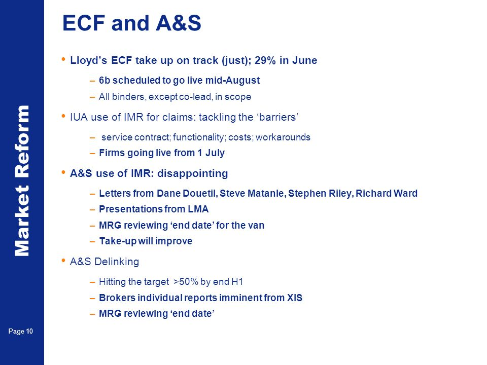 Market Reform Page 10 ECF and A&S Lloyds ECF take up on track (just); 29% in June –6b scheduled to go live mid-August –All binders, except co-lead, in scope IUA use of IMR for claims: tackling the barriers – service contract; functionality; costs; workarounds –Firms going live from 1 July A&S use of IMR: disappointing –Letters from Dane Douetil, Steve Matanle, Stephen Riley, Richard Ward –Presentations from LMA –MRG reviewing end date for the van –Take-up will improve A&S Delinking –Hitting the target >50% by end H1 –Brokers individual reports imminent from XIS –MRG reviewing end date