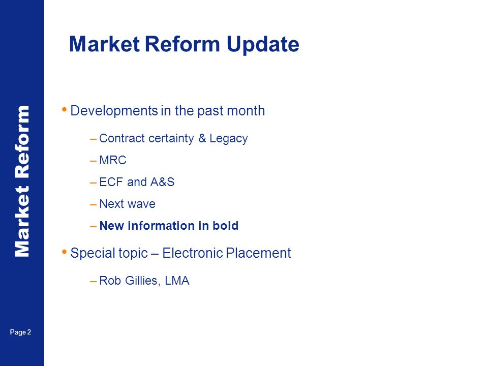 Market Reform Page 2 Market Reform Update Developments in the past month –Contract certainty & Legacy –MRC –ECF and A&S –Next wave –New information in bold Special topic – Electronic Placement –Rob Gillies, LMA