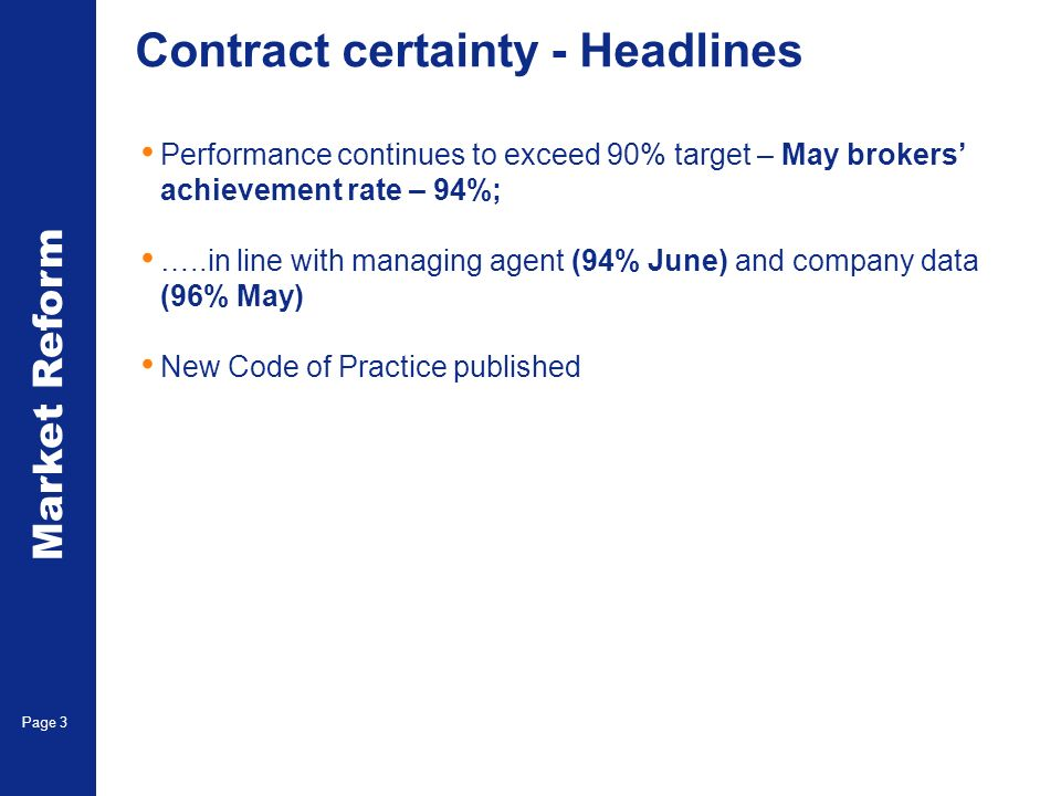 Market Reform Page 3 Contract certainty - Headlines Performance continues to exceed 90% target – May brokers achievement rate – 94%; …..in line with managing agent (94% June) and company data (96% May) New Code of Practice published