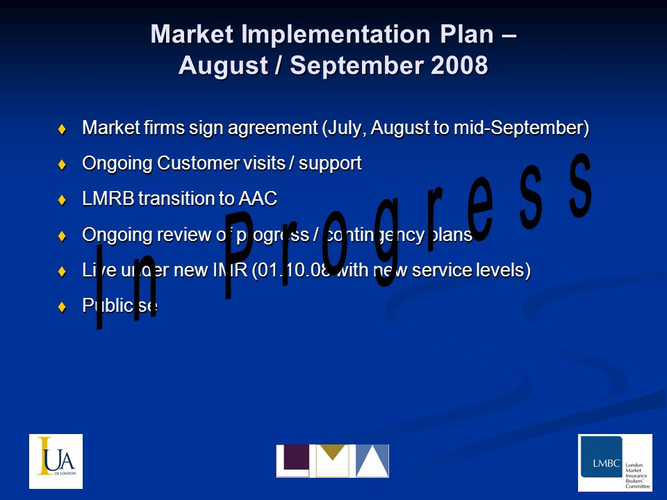 Market Implementation Plan – August / September 2008 Market firms sign agreement (July, August to mid-September) Market firms sign agreement (July, August to mid-September) Ongoing Customer visits / support Ongoing Customer visits / support LMRB transition to AAC LMRB transition to AAC Ongoing review of progress / contingency plans Ongoing review of progress / contingency plans Live under new IMR (01.10.08 with new service levels) Live under new IMR (01.10.08 with new service levels) Publicise Publicise