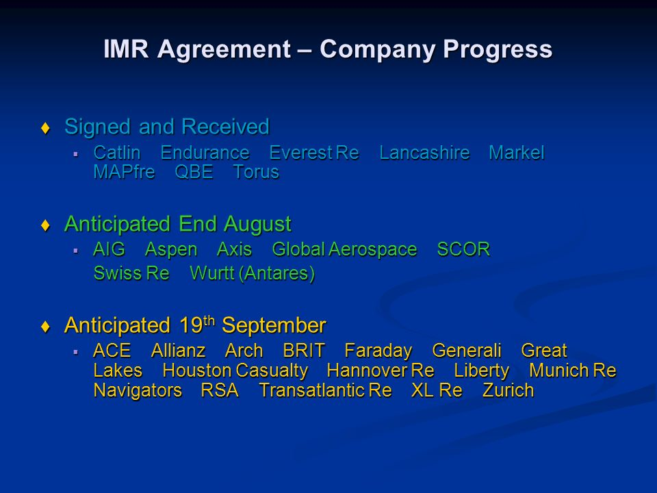 IMR Agreement – Company Progress Signed and Received Signed and Received Catlin Endurance Everest Re Lancashire Markel MAPfre QBE Torus Catlin Endurance Everest Re Lancashire Markel MAPfre QBE Torus Anticipated End August Anticipated End August AIG Aspen Axis Global Aerospace SCOR AIG Aspen Axis Global Aerospace SCOR Swiss Re Wurtt (Antares) Anticipated 19 th September Anticipated 19 th September ACE Allianz Arch BRIT Faraday Generali Great Lakes Houston Casualty Hannover Re Liberty Munich Re Navigators RSA Transatlantic Re XL Re Zurich ACE Allianz Arch BRIT Faraday Generali Great Lakes Houston Casualty Hannover Re Liberty Munich Re Navigators RSA Transatlantic Re XL Re Zurich