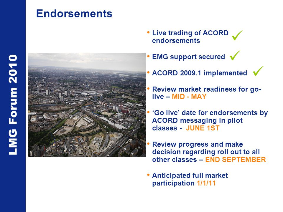 LMG Forum 2010 Endorsements Live trading of ACORD endorsements EMG support secured ACORD 2009.1 implemented Review market readiness for go- live – MID - MAY Go live date for endorsements by ACORD messaging in pilot classes - JUNE 1ST Review progress and make decision regarding roll out to all other classes – END SEPTEMBER Anticipated full market participation 1/1/11