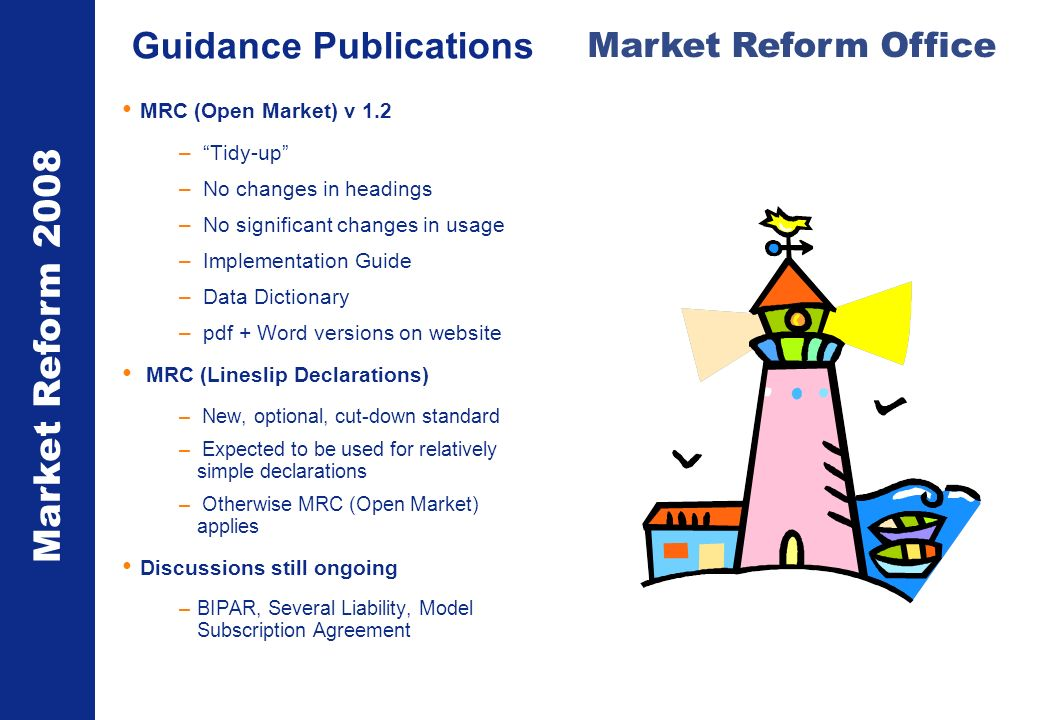 Market Reform 2008 Market Reform Office Guidance Publications MRC (Open Market) v 1.2 – Tidy-up – No changes in headings – No significant changes in usage – Implementation Guide – Data Dictionary – pdf + Word versions on website MRC (Lineslip Declarations) – New, optional, cut-down standard – Expected to be used for relatively simple declarations – Otherwise MRC (Open Market) applies Discussions still ongoing –BIPAR, Several Liability, Model Subscription Agreement
