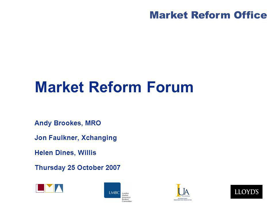 Market Reform Office Market Reform Forum Andy Brookes, MRO Jon Faulkner, Xchanging Helen Dines, Willis Thursday 25 October 2007