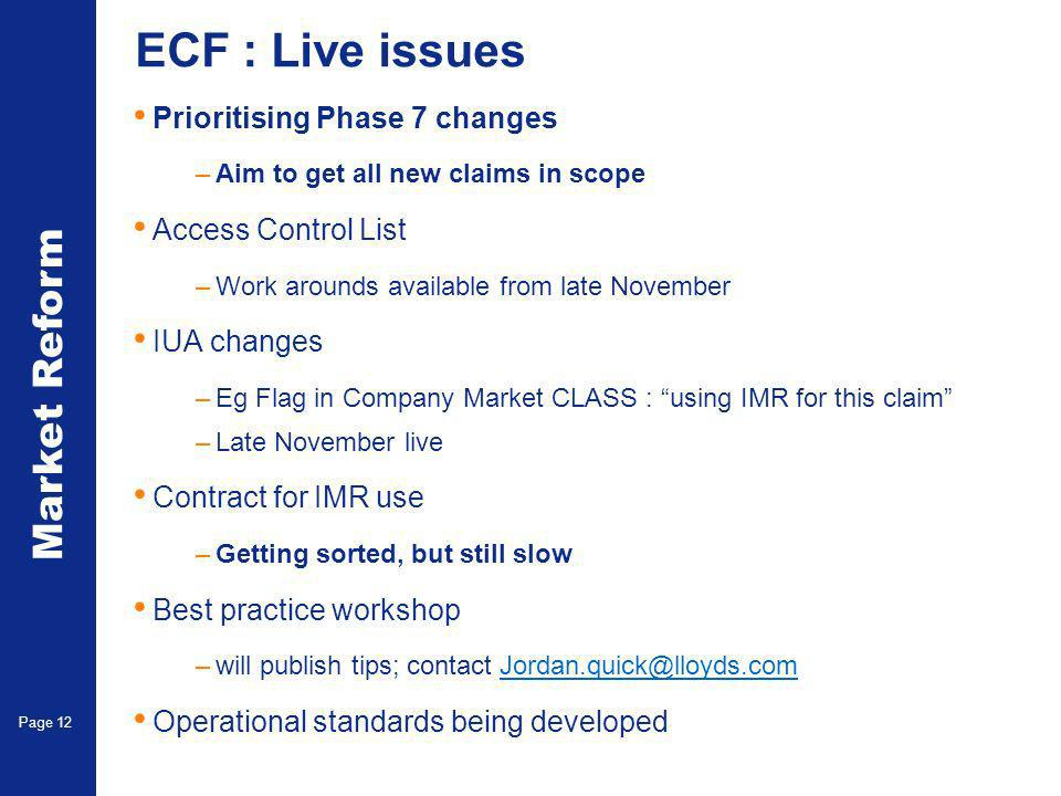 Market Reform Page 12 ECF : Live issues Prioritising Phase 7 changes –Aim to get all new claims in scope Access Control List –Work arounds available from late November IUA changes –Eg Flag in Company Market CLASS : using IMR for this claim –Late November live Contract for IMR use –Getting sorted, but still slow Best practice workshop –will publish tips; contact Jordan.quick@lloyds.comJordan.quick@lloyds.com Operational standards being developed