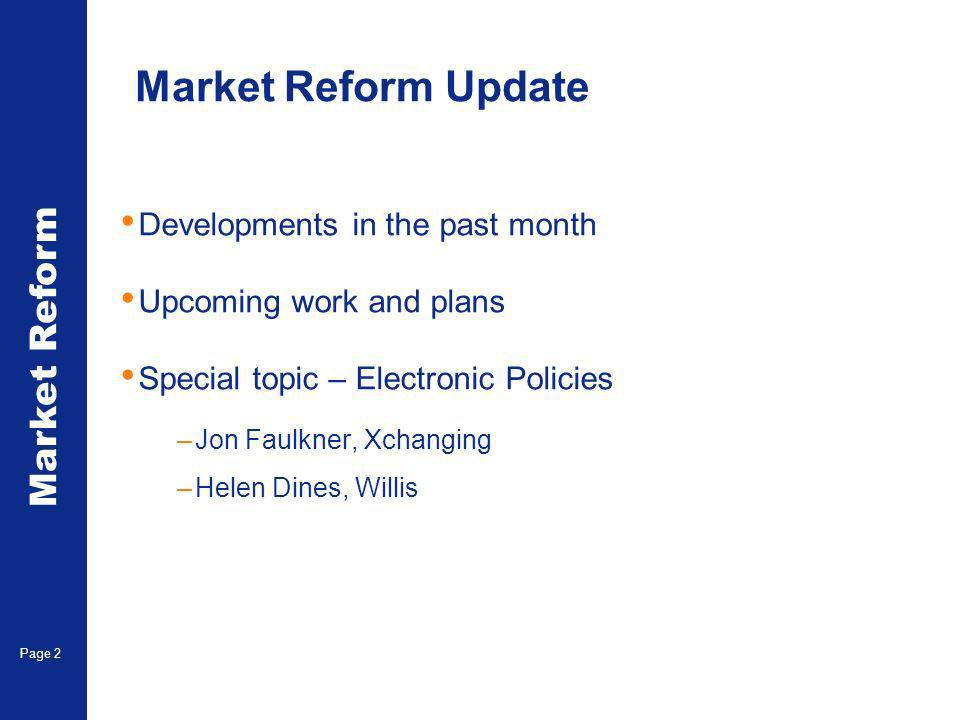 Market Reform Page 2 Market Reform Update Developments in the past month Upcoming work and plans Special topic – Electronic Policies –Jon Faulkner, Xchanging –Helen Dines, Willis