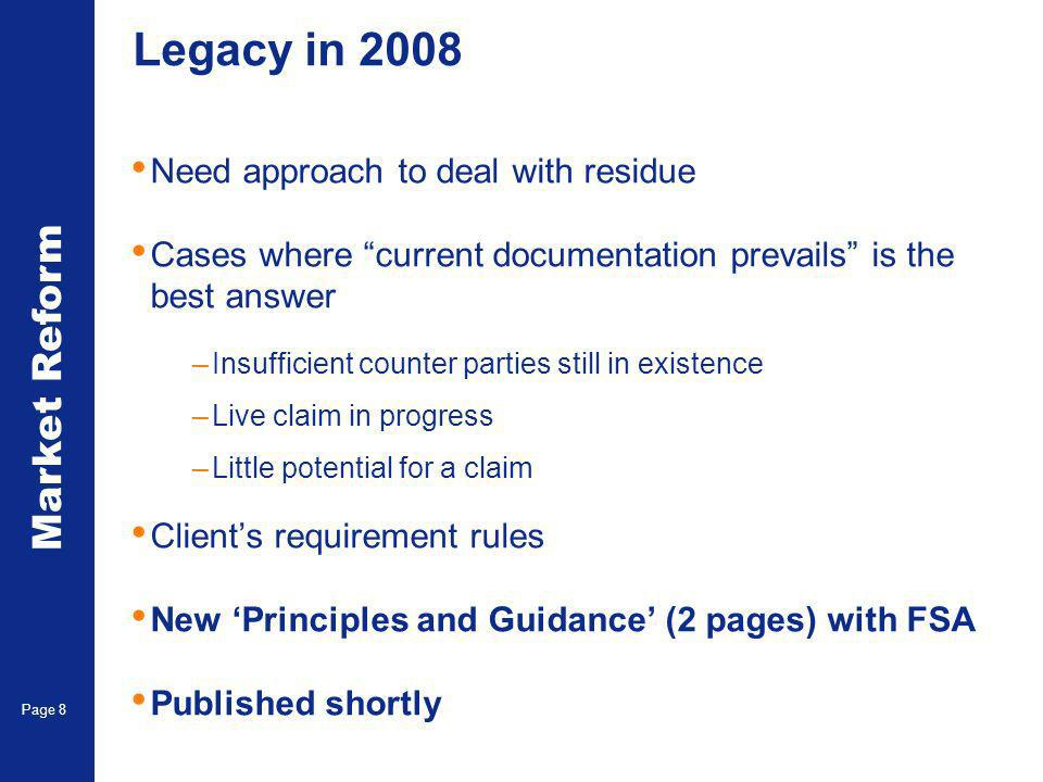 Market Reform Page 8 Legacy in 2008 Need approach to deal with residue Cases where current documentation prevails is the best answer –Insufficient counter parties still in existence –Live claim in progress –Little potential for a claim Clients requirement rules New Principles and Guidance (2 pages) with FSA Published shortly