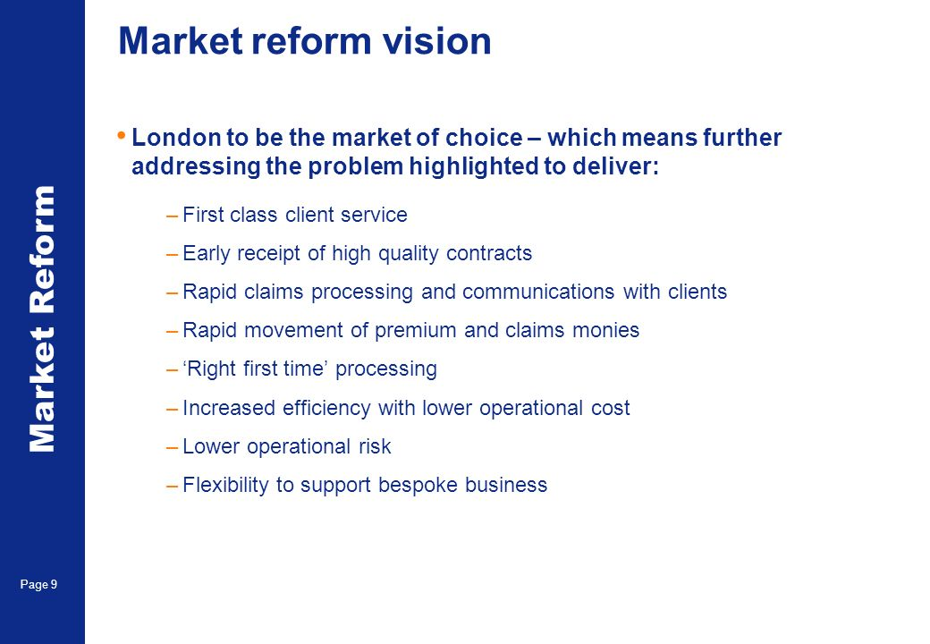 Market Reform Page 9 Market reform vision London to be the market of choice – which means further addressing the problem highlighted to deliver: –First class client service –Early receipt of high quality contracts –Rapid claims processing and communications with clients –Rapid movement of premium and claims monies –Right first time processing –Increased efficiency with lower operational cost –Lower operational risk –Flexibility to support bespoke business
