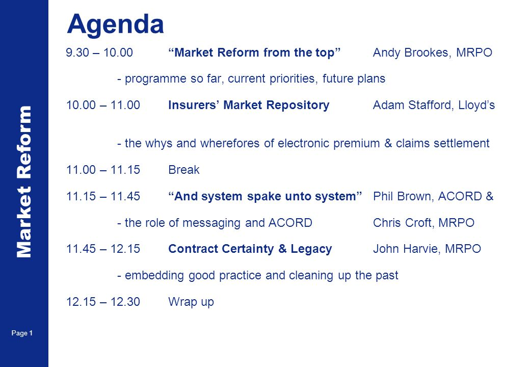 Market Reform Page 1 Agenda 9.30 – 10.00Market Reform from the top Andy Brookes, MRPO - programme so far, current priorities, future plans 10.00 – 11.00Insurers Market Repository Adam Stafford, Lloyds - the whys and wherefores of electronic premium & claims settlement 11.00 – 11.15Break 11.15 – 11.45And system spake unto systemPhil Brown, ACORD & - the role of messaging and ACORDChris Croft, MRPO 11.45 – 12.15Contract Certainty & LegacyJohn Harvie, MRPO - embedding good practice and cleaning up the past 12.15 – 12.30Wrap up