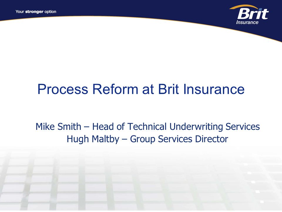 Process Reform at Brit Insurance Mike Smith – Head of Technical Underwriting Services Hugh Maltby – Group Services Director