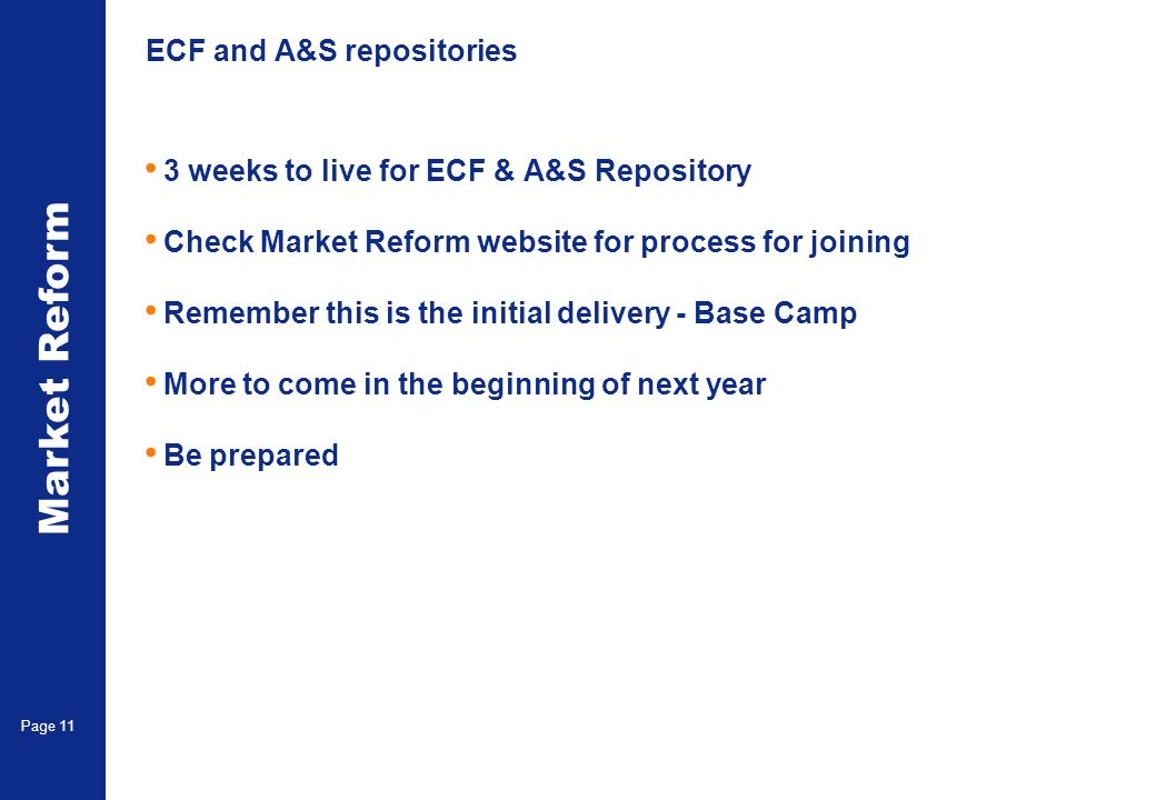 Market Reform Page 11 ECF and A&S repositories 3 weeks to live for ECF & A&S Repository Check Market Reform website for process for joining Remember this is the initial delivery - Base Camp More to come in the beginning of next year Be prepared