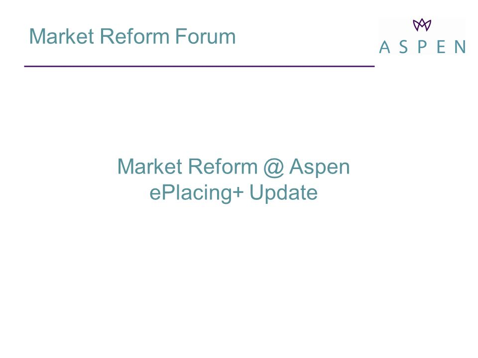 Market Reform Forum Market Aspen ePlacing+ Update