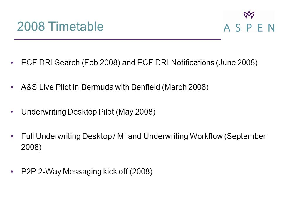 ECF DRI Search (Feb 2008) and ECF DRI Notifications (June 2008) A&S Live Pilot in Bermuda with Benfield (March 2008) Underwriting Desktop Pilot (May 2008) Full Underwriting Desktop / MI and Underwriting Workflow (September 2008) P2P 2-Way Messaging kick off (2008) 2008 Timetable