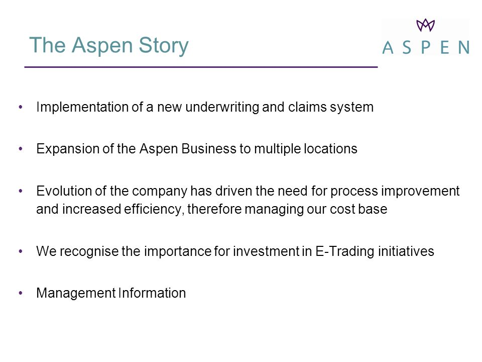 Implementation of a new underwriting and claims system Expansion of the Aspen Business to multiple locations Evolution of the company has driven the need for process improvement and increased efficiency, therefore managing our cost base We recognise the importance for investment in E-Trading initiatives Management Information The Aspen Story