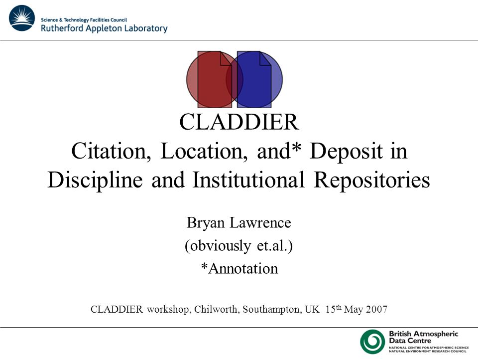 CLADDIER Citation, Location, and* Deposit in Discipline and Institutional Repositories Bryan Lawrence (obviously et.al.) *Annotation CLADDIER workshop, Chilworth, Southampton, UK 15 th May 2007