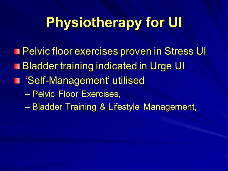 3 Physiotherapy for UI Pelvic floor exercises proven in Stress UI Bladder training indicated in Urge UI Self-Management utilised Self-Management utilised ...