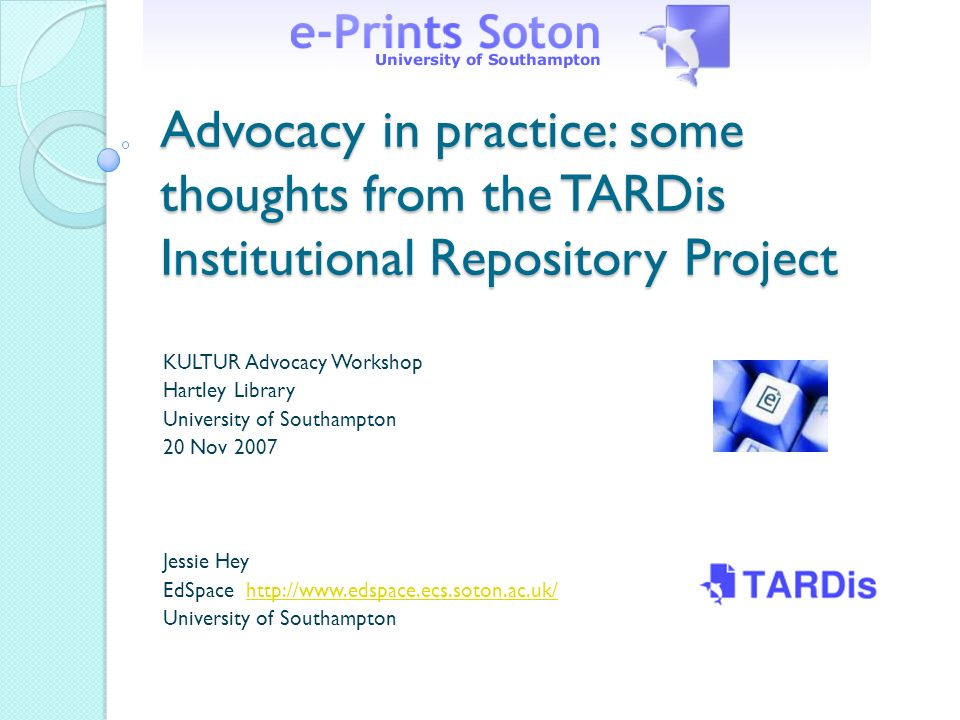 Advocacy in practice: some thoughts from the TARDis Institutional Repository Project KULTUR Advocacy Workshop Hartley Library University of Southampton 20 Nov 2007 Jessie Hey EdSpace http://www.edspace.ecs.soton.ac.uk/http://www.edspace.ecs.soton.ac.uk/ University of Southampton