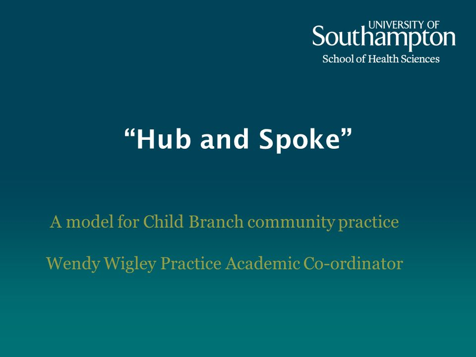 Hub and Spoke A model for Child Branch community practice Wendy Wigley Practice Academic Co-ordinator
