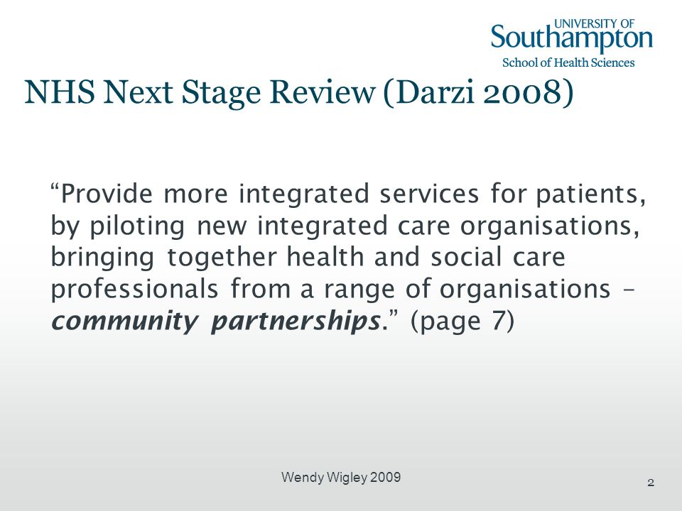 Wendy Wigley 2009 2 NHS Next Stage Review (Darzi 2008) Provide more integrated services for patients, by piloting new integrated care organisations, bringing together health and social care professionals from a range of organisations – community partnerships.