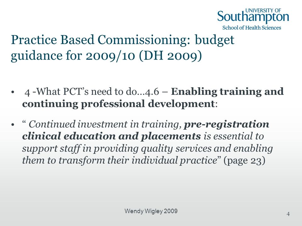 Wendy Wigley 2009 4 Practice Based Commissioning: budget guidance for 2009/10 (DH 2009) 4 -What PCTs need to do…4.6 – Enabling training and continuing professional development: Continued investment in training, pre-registration clinical education and placements is essential to support staff in providing quality services and enabling them to transform their individual practice (page 23)