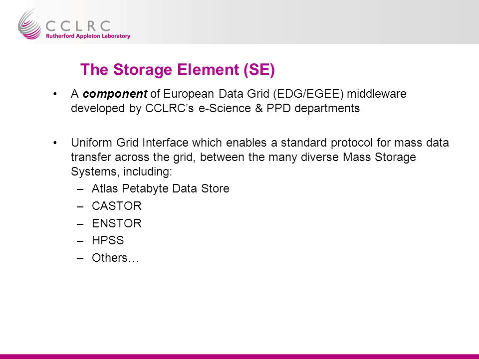 The Storage Element (SE) A component of European Data Grid (EDG/EGEE) middleware developed by CCLRCs e-Science & PPD departments Uniform Grid Interface which enables a standard protocol for mass data transfer across the grid, between the many diverse Mass Storage Systems, including: –Atlas Petabyte Data Store –CASTOR –ENSTOR –HPSS –Others…