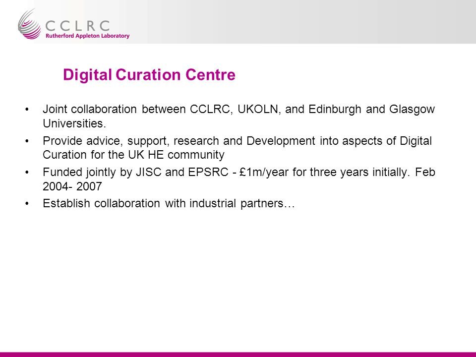 Digital Curation Centre Joint collaboration between CCLRC, UKOLN, and Edinburgh and Glasgow Universities.