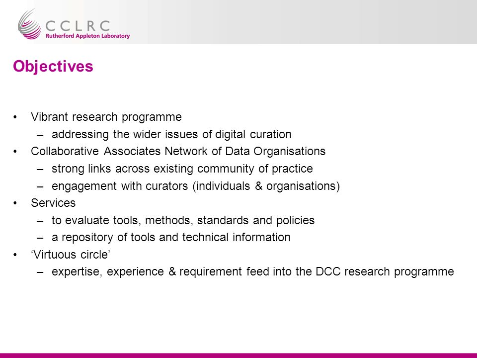Objectives Vibrant research programme –addressing the wider issues of digital curation Collaborative Associates Network of Data Organisations –strong links across existing community of practice –engagement with curators (individuals & organisations) Services –to evaluate tools, methods, standards and policies –a repository of tools and technical information Virtuous circle –expertise, experience & requirement feed into the DCC research programme