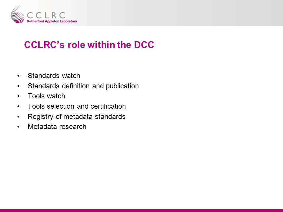 CCLRCs role within the DCC Standards watch Standards definition and publication Tools watch Tools selection and certification Registry of metadata standards Metadata research